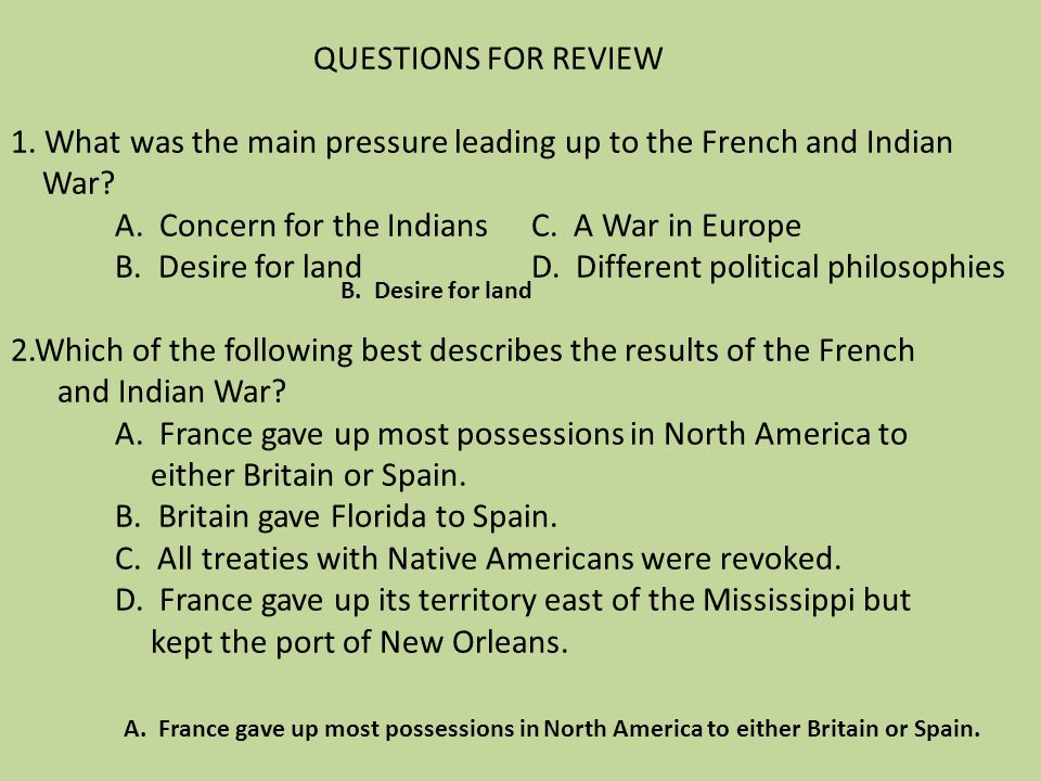 QUESTIONS FOR REVIEW 1. What was the main pressure leading up to the French and Indian War A. Concern for the Indians C. A War in Europe B. Desire for land D. Different political philosophies 2.Which of the following best describes the results of the French and Indian War A. France gave up most possessions in North America to either Britain or Spain. B. Britain gave Florida to Spain. C. All treaties with Native Americans were revoked. D. France gave up its territory east of the Mississippi but kept the port of New Orleans.