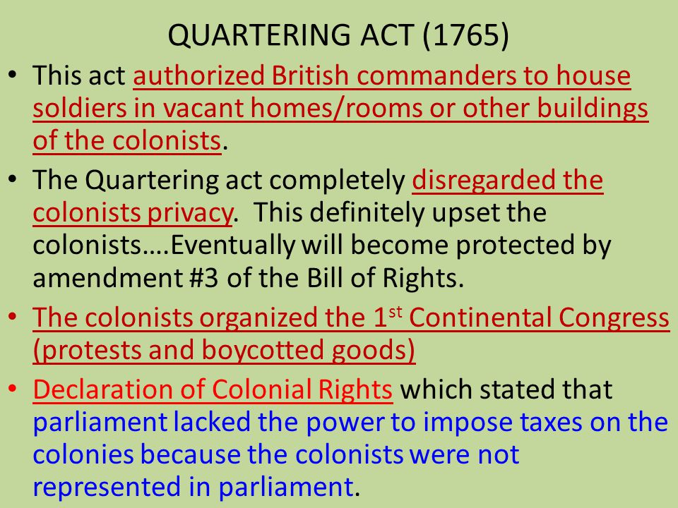 QUARTERING ACT (1765) This act authorized British commanders to house soldiers in vacant homes/rooms or other buildings of the colonists.