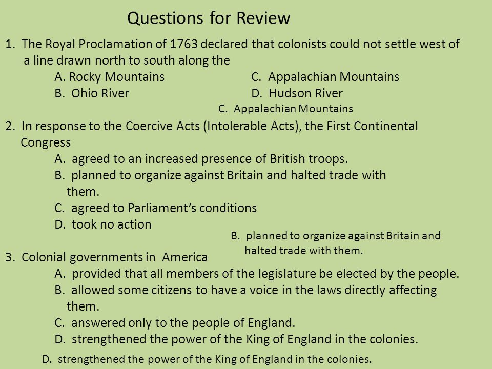 Questions for Review 1. The Royal Proclamation of 1763 declared that colonists could not settle west of a line drawn north to south along the A. Rocky Mountains C. Appalachian Mountains B. Ohio River D. Hudson River 2. In response to the Coercive Acts (Intolerable Acts), the First Continental Congress A. agreed to an increased presence of British troops. B. planned to organize against Britain and halted trade with them. C. agreed to Parliament's conditions D. took no action 3. Colonial governments in America A. provided that all members of the legislature be elected by the people. B. allowed some citizens to have a voice in the laws directly affecting them. C. answered only to the people of England. D. strengthened the power of the King of England in the colonies.