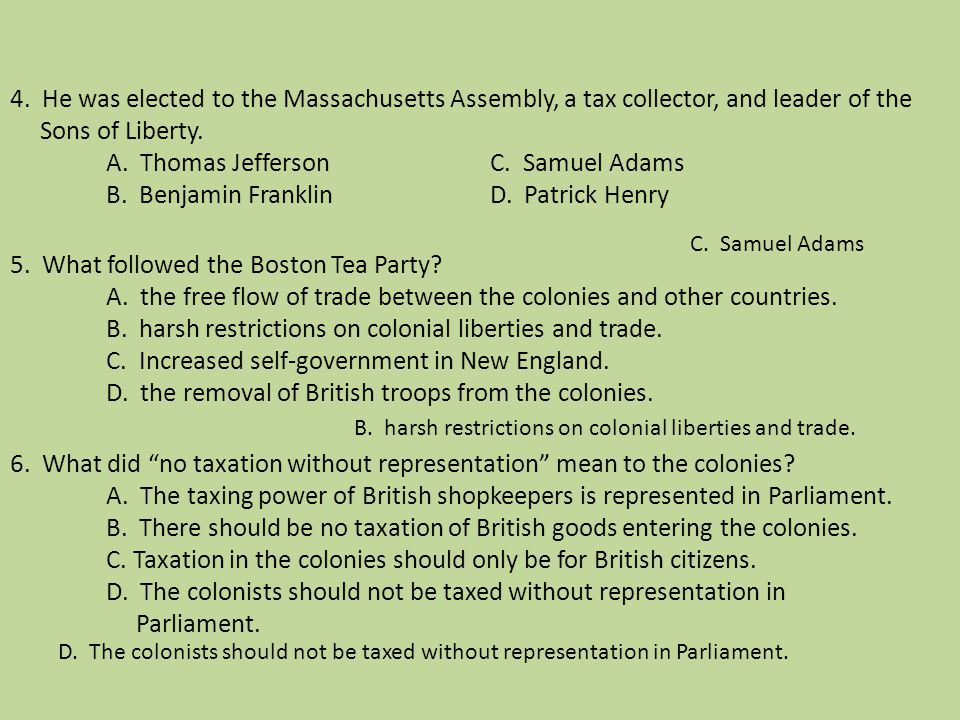 4. He was elected to the Massachusetts Assembly, a tax collector, and leader of the Sons of Liberty. A. Thomas Jefferson C. Samuel Adams B. Benjamin Franklin D. Patrick Henry 5. What followed the Boston Tea Party A. the free flow of trade between the colonies and other countries. B. harsh restrictions on colonial liberties and trade. C. Increased self-government in New England. D. the removal of British troops from the colonies. 6. What did no taxation without representation mean to the colonies A. The taxing power of British shopkeepers is represented in Parliament. B. There should be no taxation of British goods entering the colonies. C. Taxation in the colonies should only be for British citizens. D. The colonists should not be taxed without representation in Parliament.