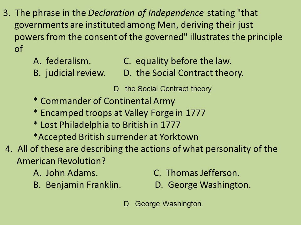 3. The phrase in the Declaration of Independence stating that governments are instituted among Men, deriving their just powers from the consent of the governed illustrates the principle of A. federalism. C. equality before the law. B. judicial review. D. the Social Contract theory. * Commander of Continental Army * Encamped troops at Valley Forge in 1777 * Lost Philadelphia to British in 1777 *Accepted British surrender at Yorktown 4. All of these are describing the actions of what personality of the American Revolution A. John Adams. C. Thomas Jefferson. B. Benjamin Franklin. D. George Washington.