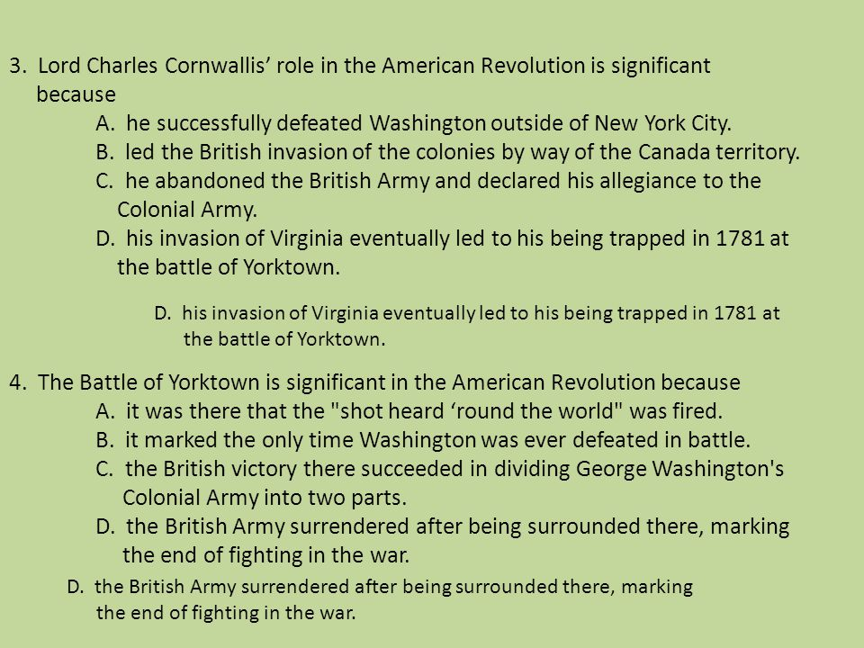 3. Lord Charles Cornwallis' role in the American Revolution is significant because A. he successfully defeated Washington outside of New York City. B. led the British invasion of the colonies by way of the Canada territory. C. he abandoned the British Army and declared his allegiance to the Colonial Army. D. his invasion of Virginia eventually led to his being trapped in 1781 at the battle of Yorktown. 4. The Battle of Yorktown is significant in the American Revolution because A. it was there that the shot heard 'round the world was fired. B. it marked the only time Washington was ever defeated in battle. C. the British victory there succeeded in dividing George Washington s Colonial Army into two parts. D. the British Army surrendered after being surrounded there, marking the end of fighting in the war.