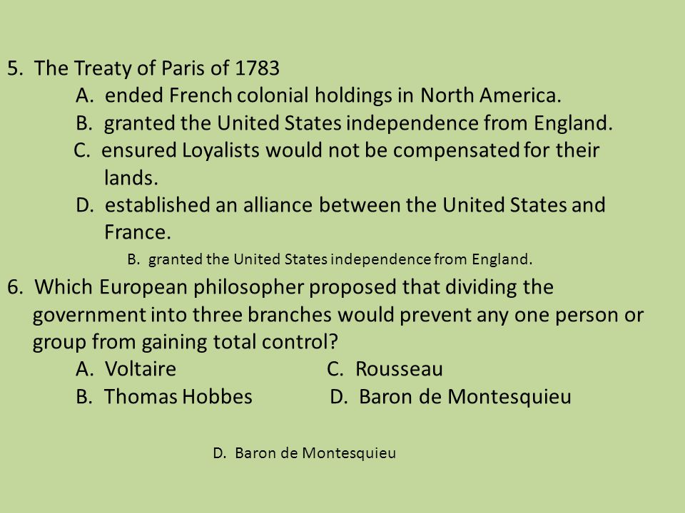 5. The Treaty of Paris of 1783 A. ended French colonial holdings in North America. B. granted the United States independence from England. C. ensured Loyalists would not be compensated for their lands. D. established an alliance between the United States and France. 6. Which European philosopher proposed that dividing the government into three branches would prevent any one person or group from gaining total control A. Voltaire C. Rousseau B. Thomas Hobbes D. Baron de Montesquieu
