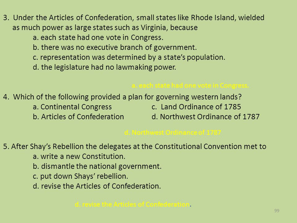3. Under the Articles of Confederation, small states like Rhode Island, wielded as much power as large states such as Virginia, because a. each state had one vote in Congress. b. there was no executive branch of government. c. representation was determined by a state's population. d. the legislature had no lawmaking power. 4. Which of the following provided a plan for governing western lands a. Continental Congress c. Land Ordinance of 1785 b. Articles of Confederation d. Northwest Ordinance of 1787 5. After Shay's Rebellion the delegates at the Constitutional Convention met to a. write a new Constitution. b. dismantle the national government. c. put down Shays' rebellion. d. revise the Articles of Confederation.