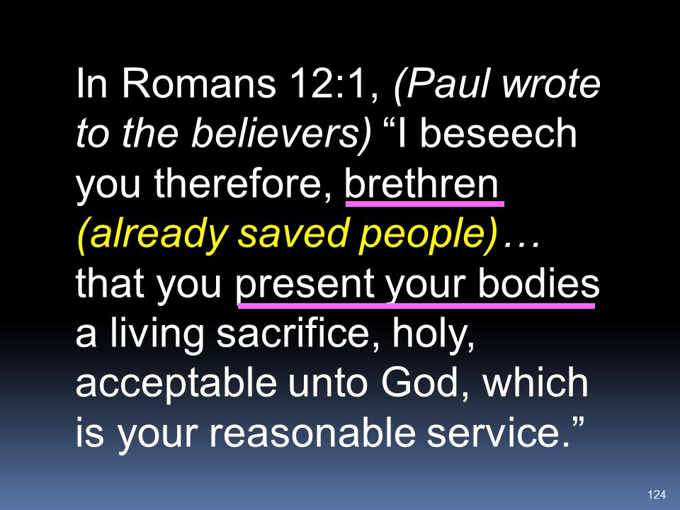 In Romans 12:1, (Paul wrote to the believers) I beseech you therefore, brethren (already saved people)… that you present your bodies a living sacrifice, holy, acceptable unto God, which is your reasonable service.