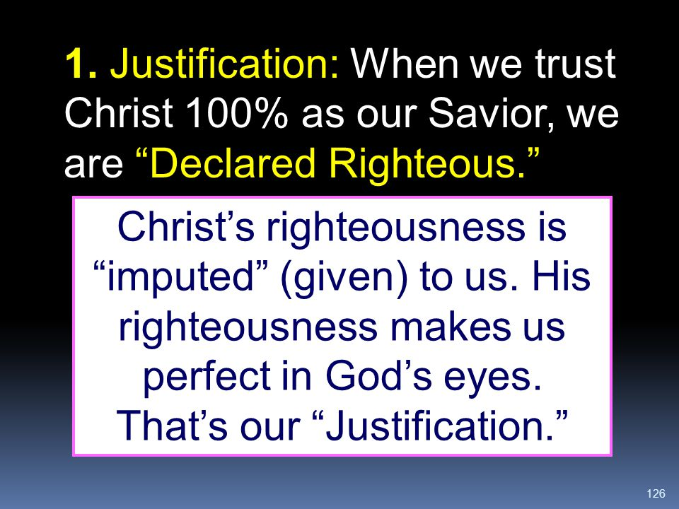 1. Justification: When we trust Christ 100% as our Savior, we are Declared Righteous.