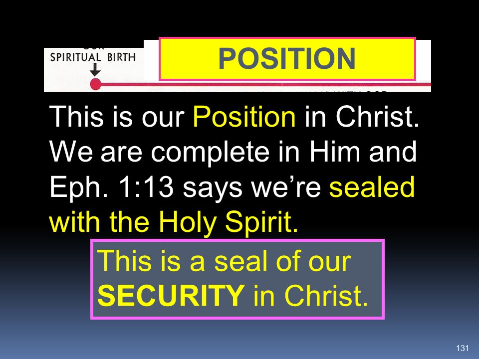 JUSTIFICATION POSITION. This is our Position in Christ. We are complete in Him and Eph. 1:13 says we're sealed with the Holy Spirit.