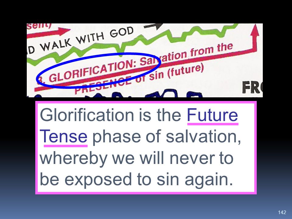 Glorification is the Future Tense phase of salvation, whereby we will never to be exposed to sin again.
