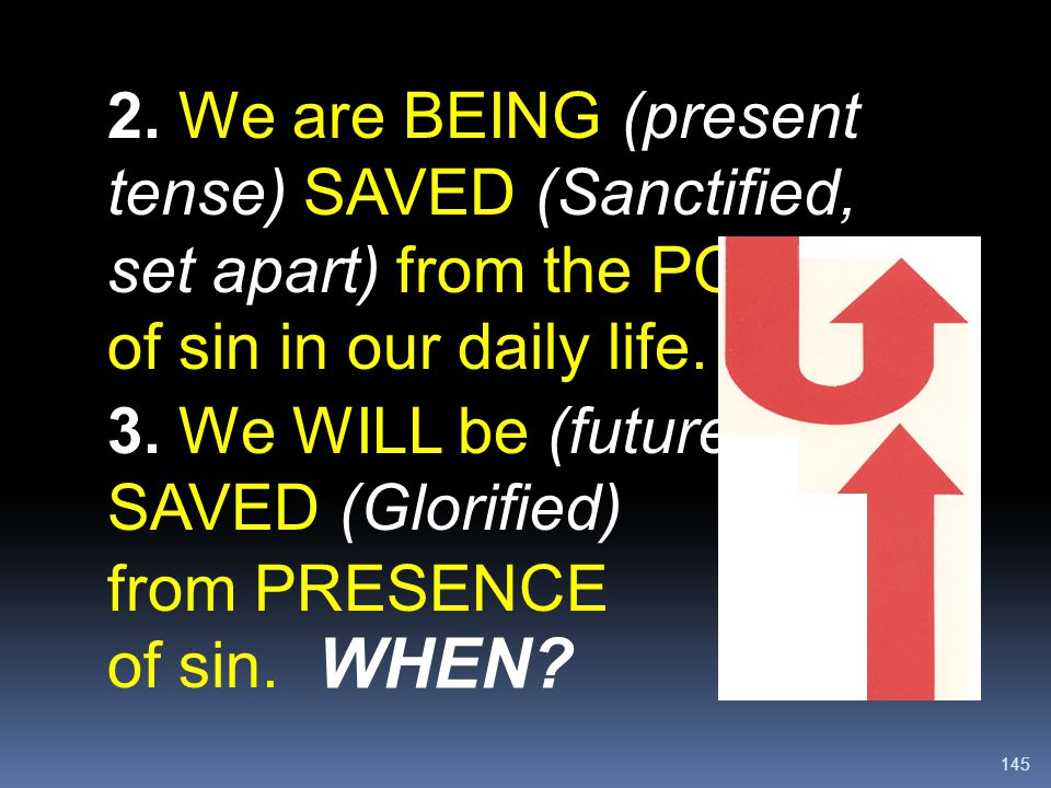 2. We are BEING (present tense) SAVED (Sanctified, set apart) from the POWER of sin in our daily life.