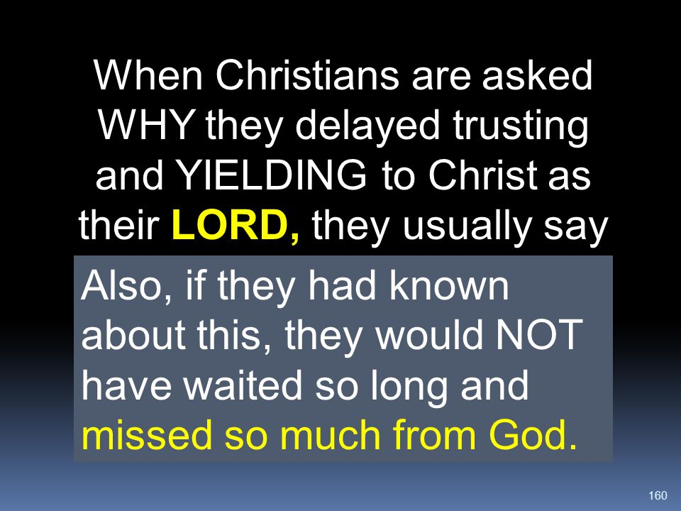 When Christians are asked WHY they delayed trusting and YIELDING to Christ as their LORD, they usually say they were not taught. They did not understand the Bible's teaching about the Victorious Christian Walk.