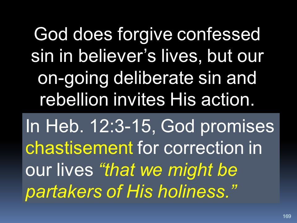God does forgive confessed sin in believer's lives, but our on-going deliberate sin and rebellion invites His action.