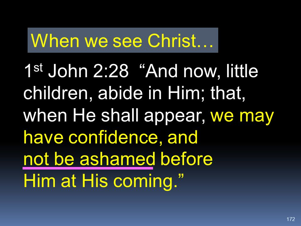 When we see Christ… 1st John 2:28 And now, little children, abide in Him; that, when He shall appear, we may have confidence, and.