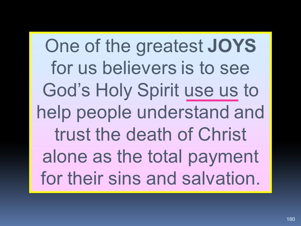 One of the greatest JOYS for us believers is to see God's Holy Spirit use us to help people understand and trust the death of Christ alone as the total payment for their sins and salvation.