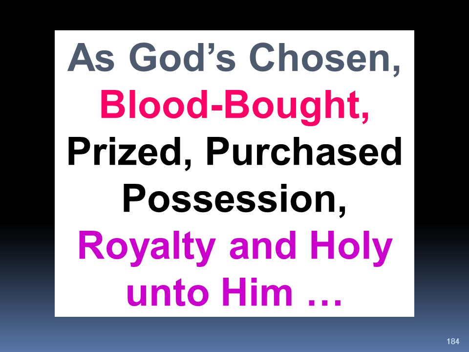 As God's Chosen, Blood-Bought, Prized, Purchased Possession, Royalty and Holy unto Him …
