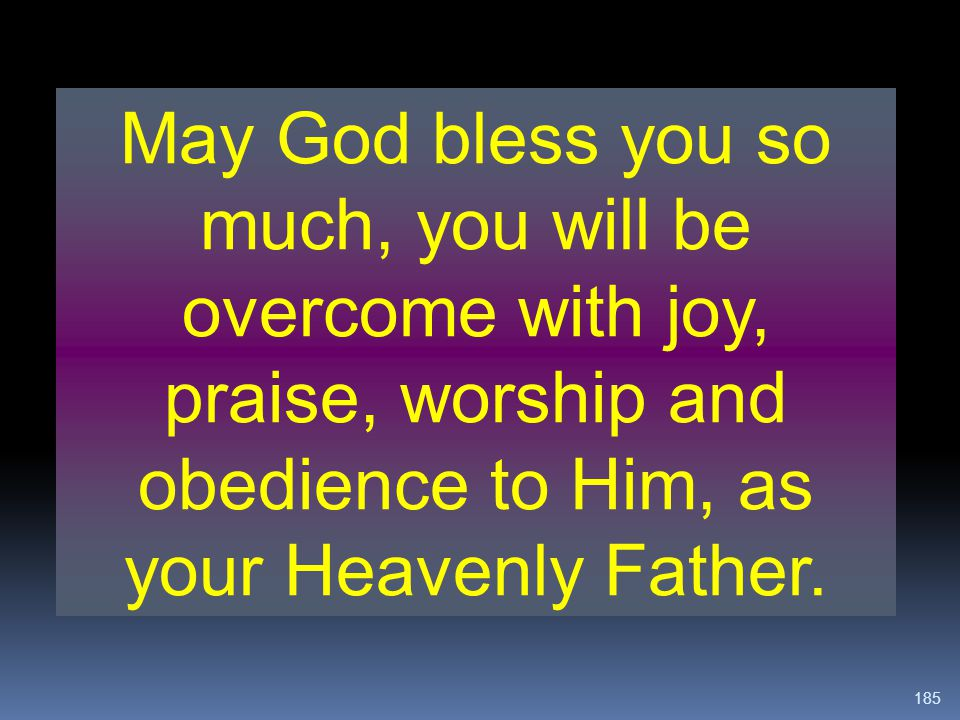 May God bless you so much, you will be overcome with joy, praise, worship and obedience to Him, as your Heavenly Father.