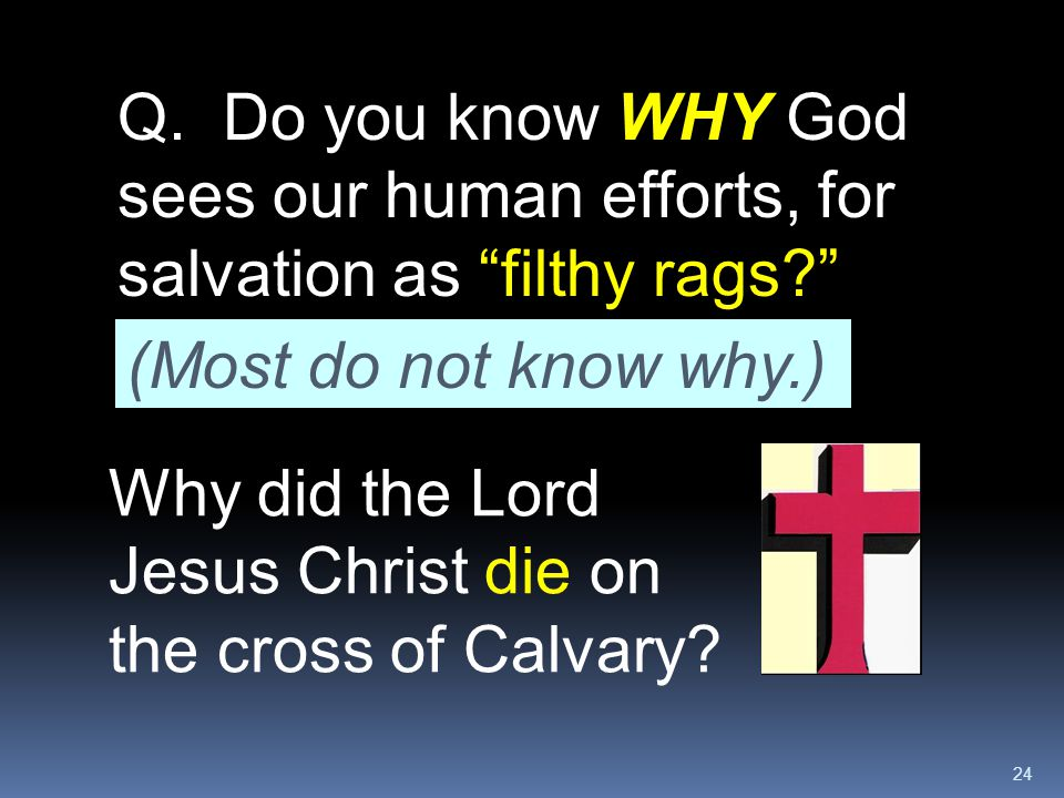 Q. Do you know WHY God sees our human efforts, for salvation as filthy rags