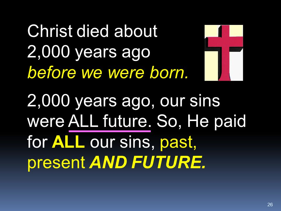 Christ died about 2,000 years ago before we were born.
