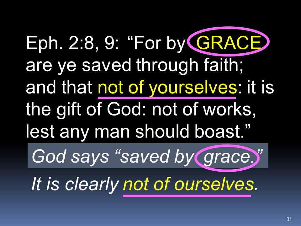 Eph. 2:8, 9: For by GRACE are ye saved through faith; and that not of yourselves: it is the gift of God: not of works, lest any man should boast.