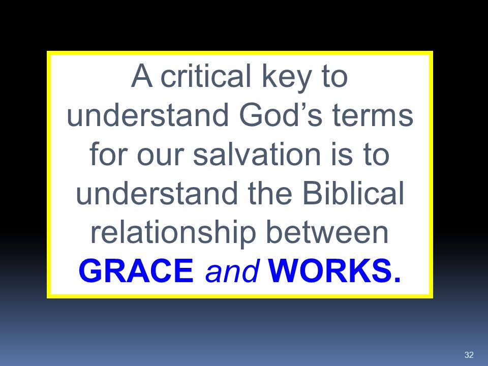 A critical key to understand God's terms for our salvation is to understand the Biblical relationship between GRACE and WORKS.