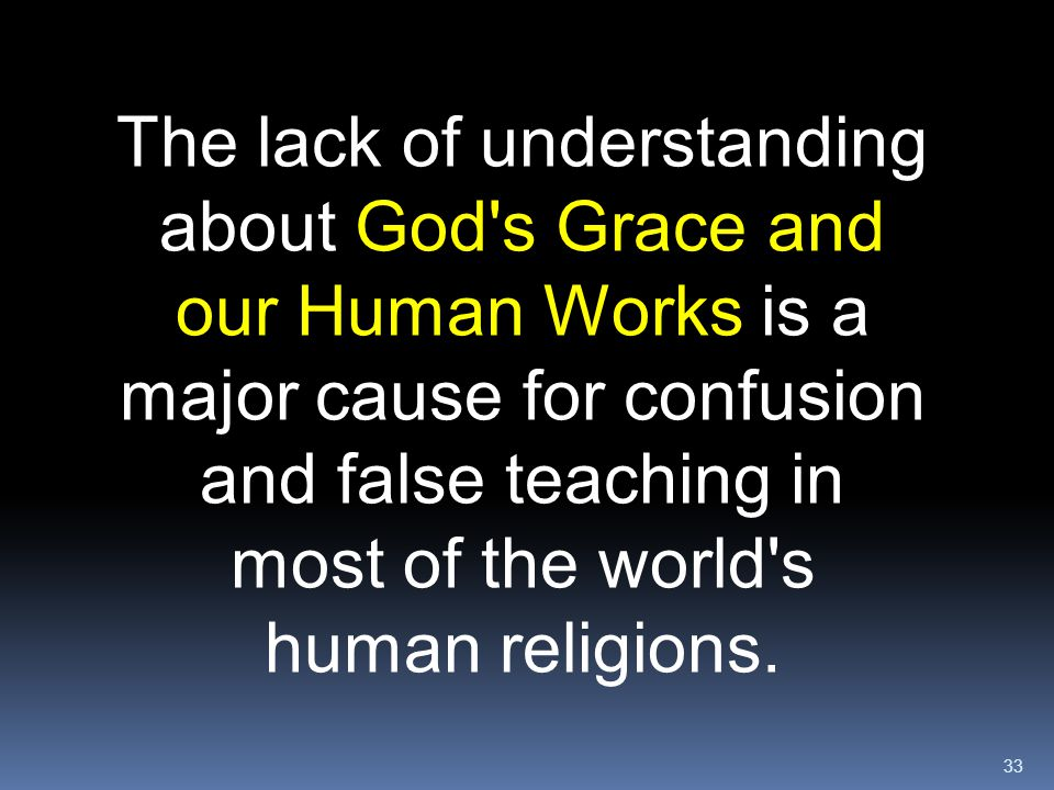 The lack of understanding about God s Grace and our Human Works is a major cause for confusion and false teaching in most of the world s human religions.