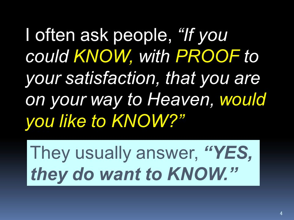 I often ask people, If you could KNOW, with PROOF to your satisfaction, that you are on your way to Heaven, would you like to KNOW