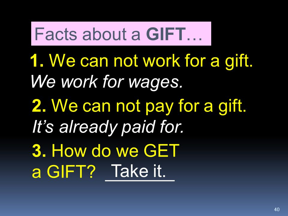 Facts about a GIFT… 1. We can not work for a gift. We work for wages. 2. We can not pay for a gift. It's already paid for.