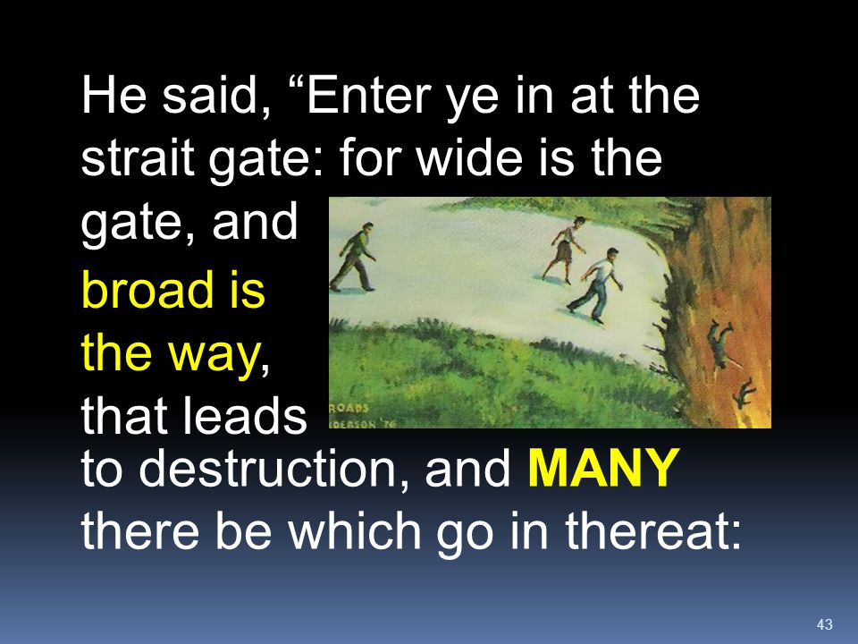 He said, Enter ye in at the strait gate: for wide is the gate, and