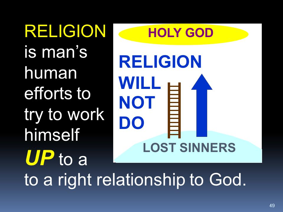 RELIGION is man's human efforts to try to work himself UP to a