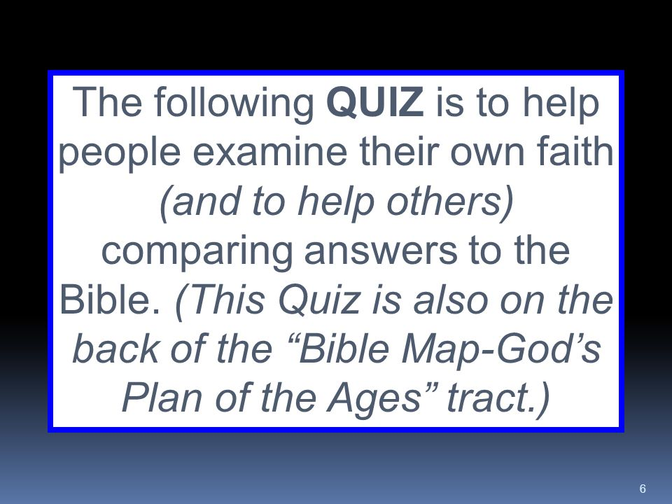 The following QUIZ is to help people examine their own faith (and to help others) comparing answers to the Bible.