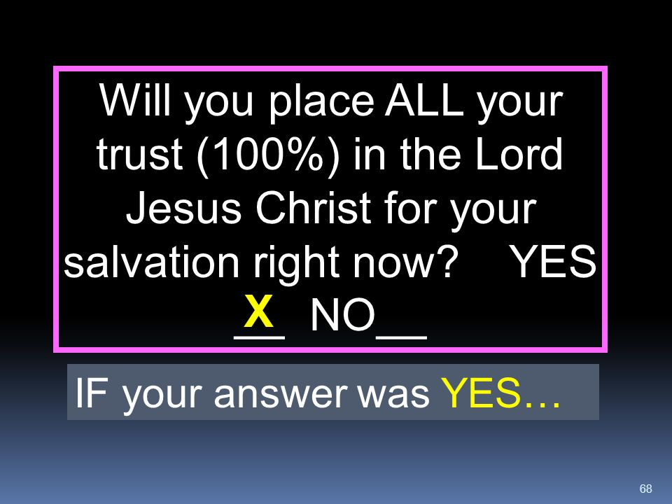 Will you place ALL your trust (100%) in the Lord Jesus Christ for your salvation right now YES __ NO__