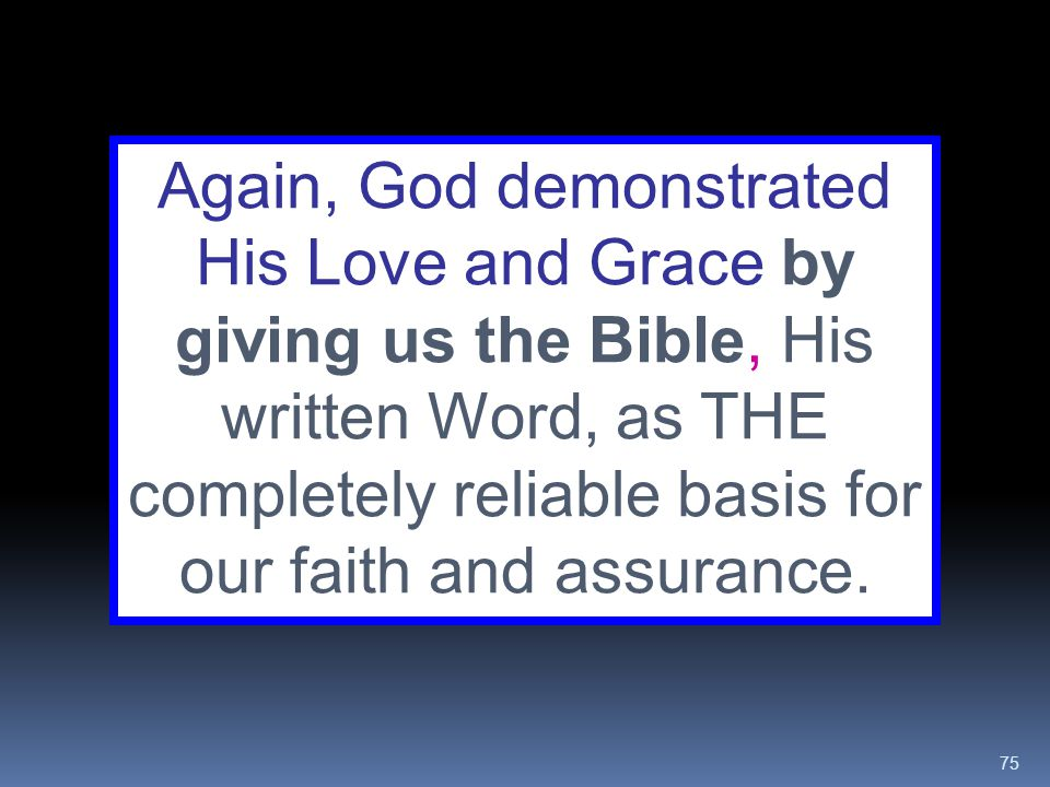 Again, God demonstrated His Love and Grace by giving us the Bible, His written Word, as THE completely reliable basis for our faith and assurance.