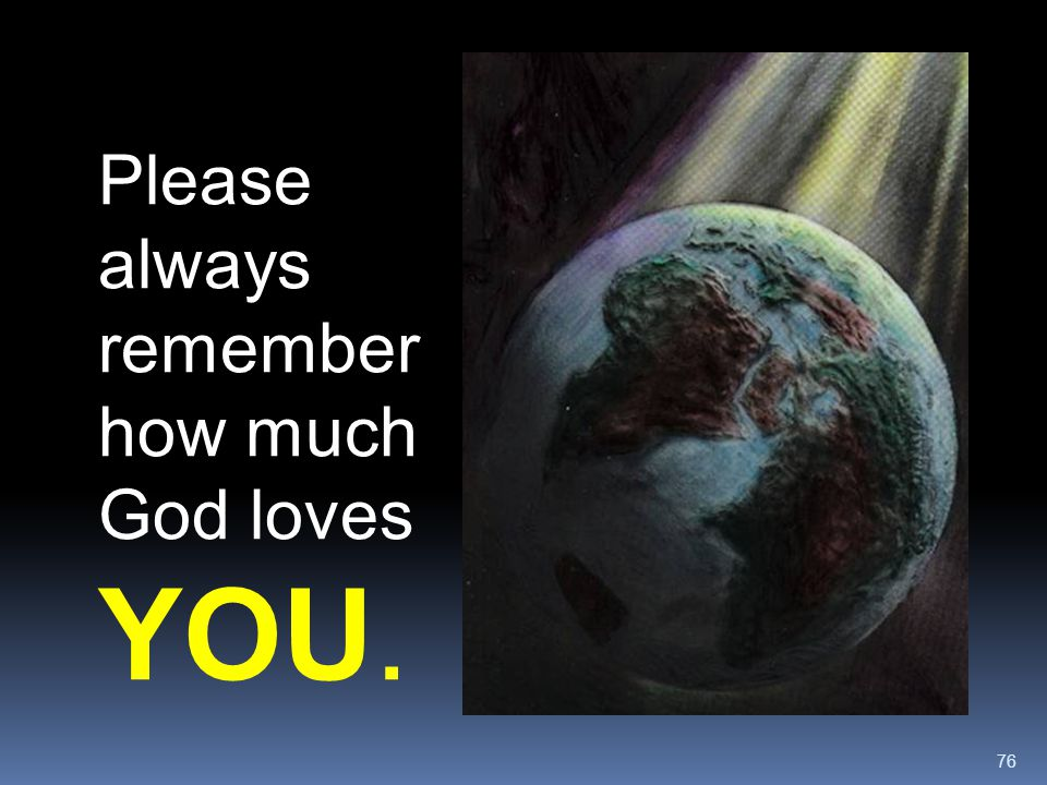 Please always remember how much God loves YOU.