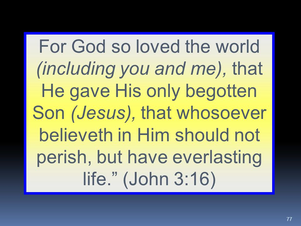 For God so loved the world (including you and me), that He gave His only begotten Son (Jesus), that whosoever believeth in Him should not perish, but have everlasting life. (John 3:16)