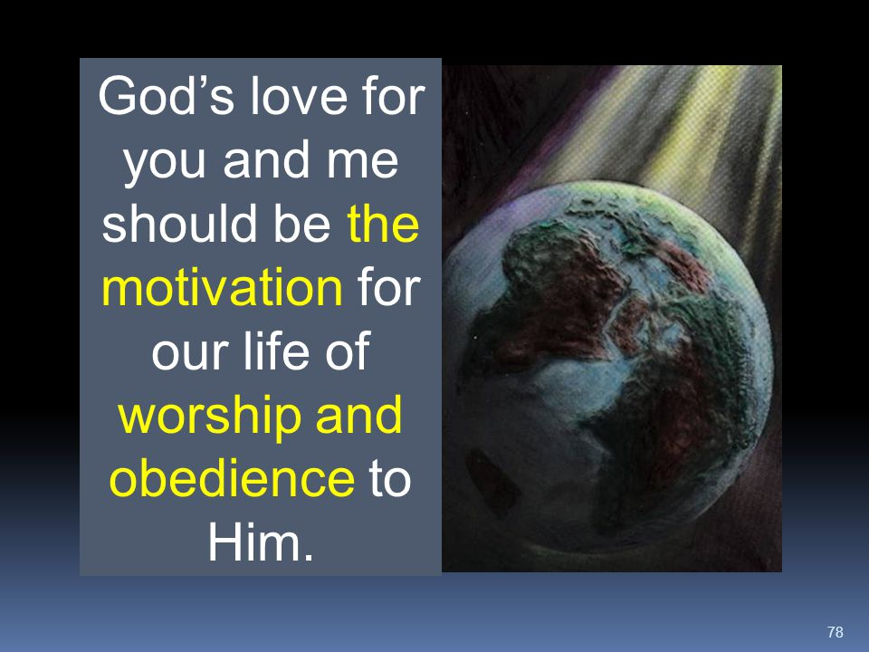 God's love for you and me should be the motivation for our life of worship and obedience to Him.