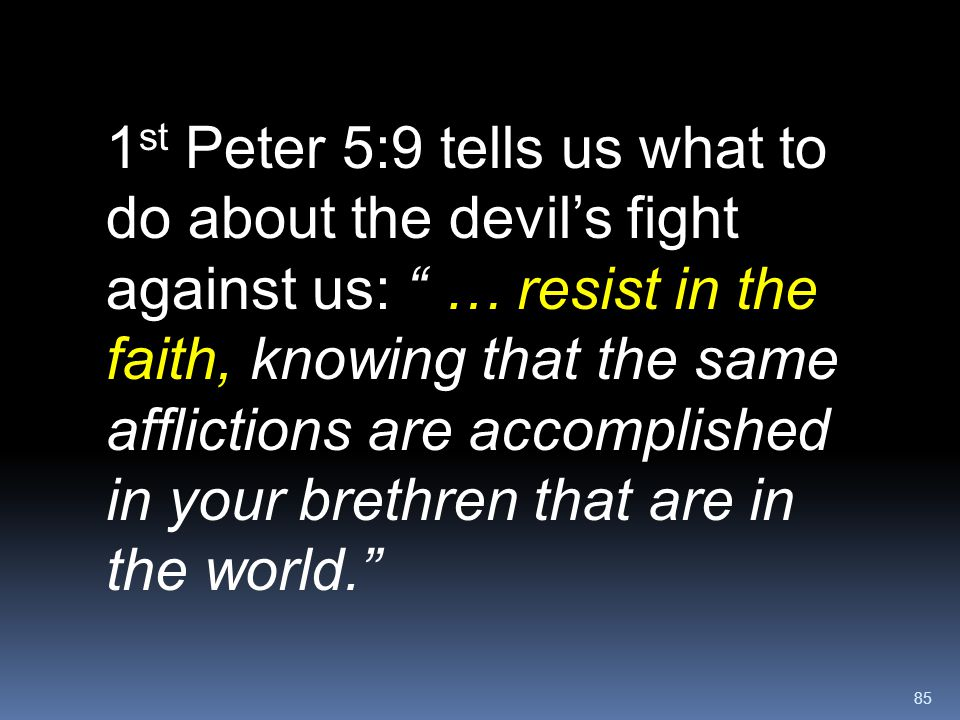 1st Peter 5:9 tells us what to do about the devil's fight against us: … resist in the faith, knowing that the same afflictions are accomplished in your brethren that are in the world.