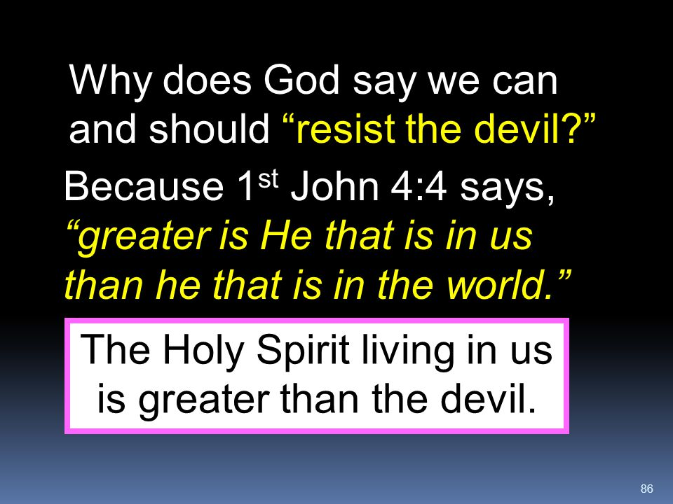 The Holy Spirit living in us is greater than the devil.