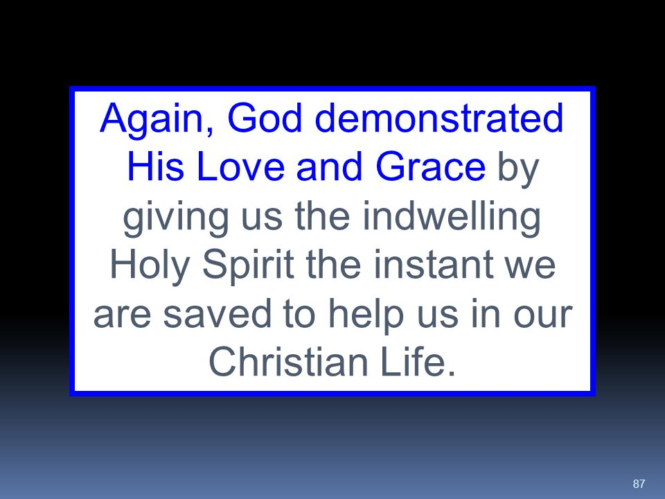 Again, God demonstrated His Love and Grace by giving us the indwelling Holy Spirit the instant we are saved to help us in our Christian Life.
