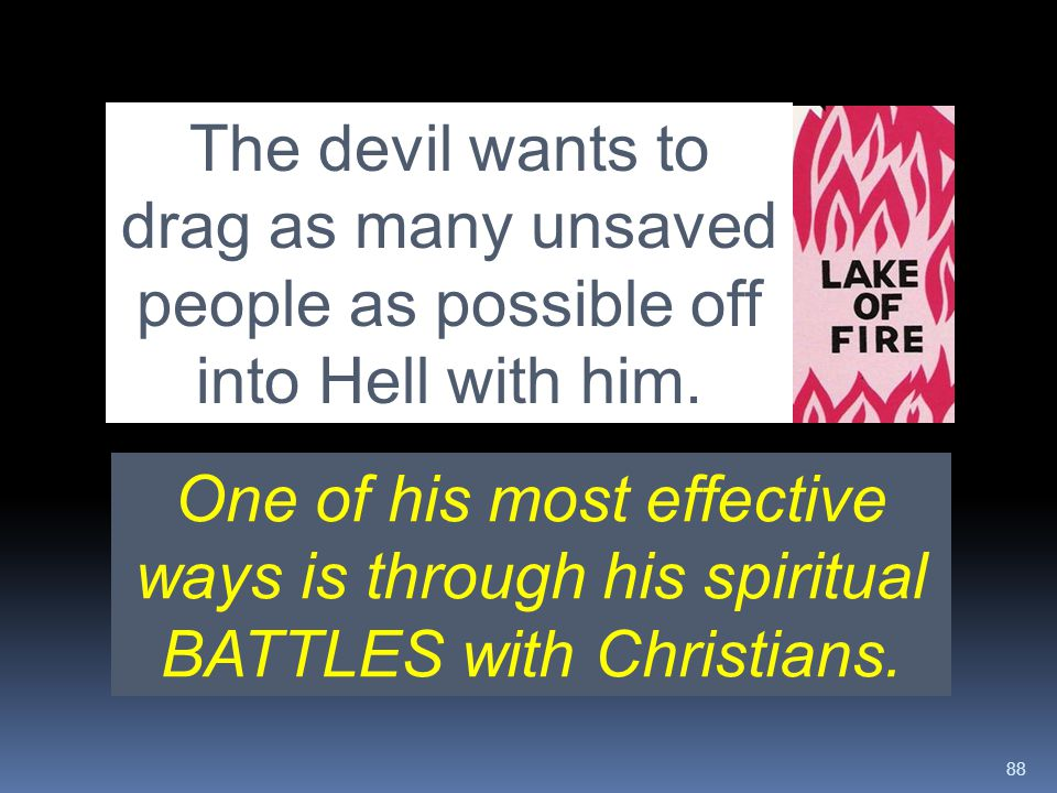The devil wants to drag as many unsaved people as possible off into Hell with him.