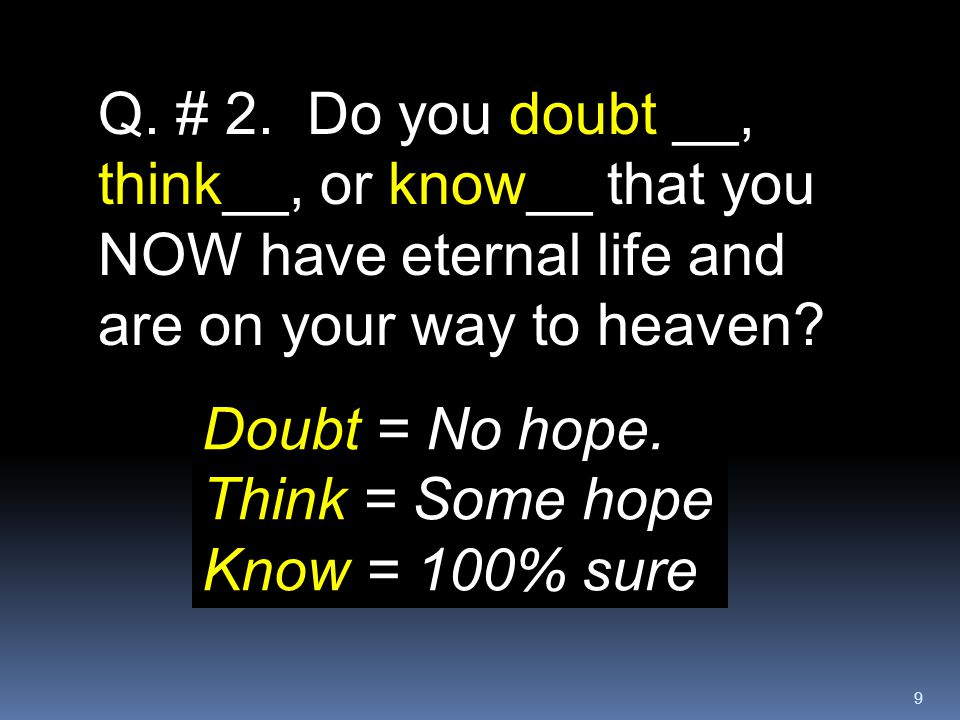 Q. # 2. Do you doubt __, think__, or know__ that you NOW have eternal life and are on your way to heaven