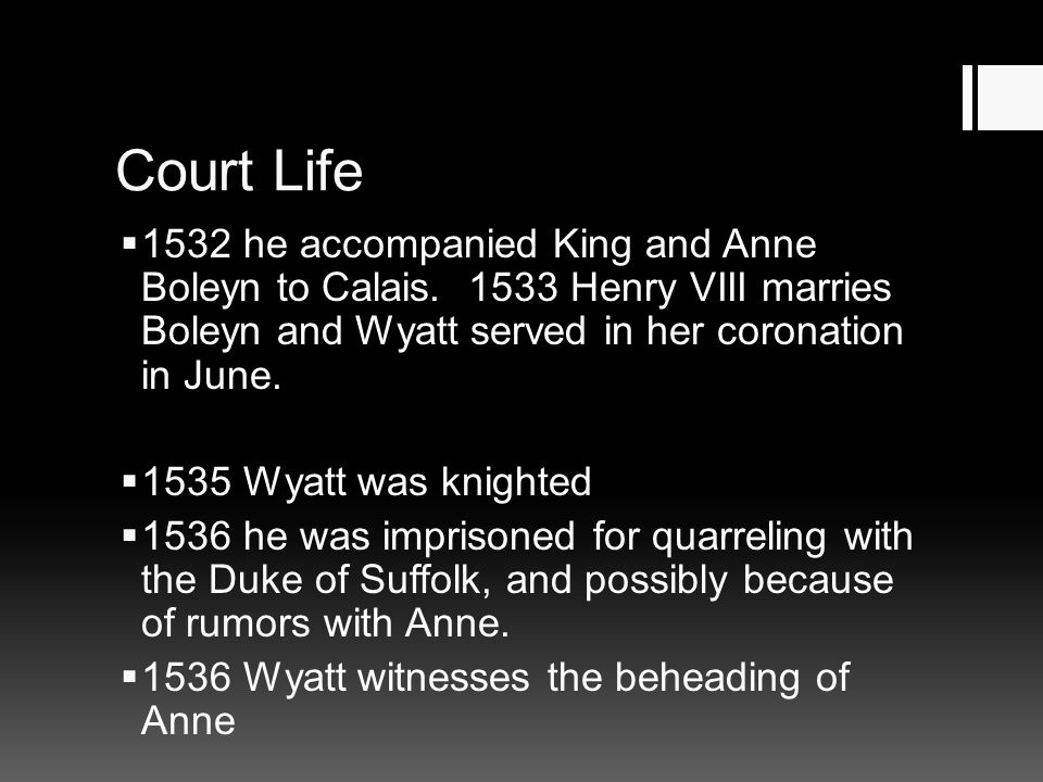 Court Life 1532 he accompanied King and Anne Boleyn to Calais. 1533 Henry VIII marries Boleyn and Wyatt served in her coronation in June.