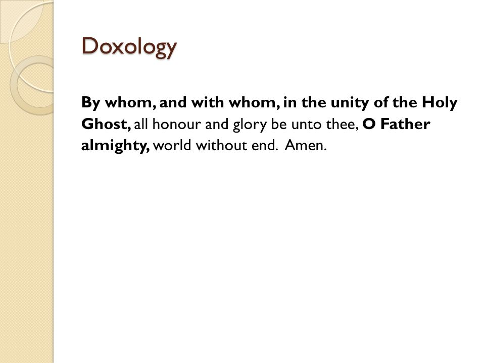 Doxology By whom, and with whom, in the unity of the Holy Ghost, all honour and glory be unto thee, O Father almighty, world without end. Amen.