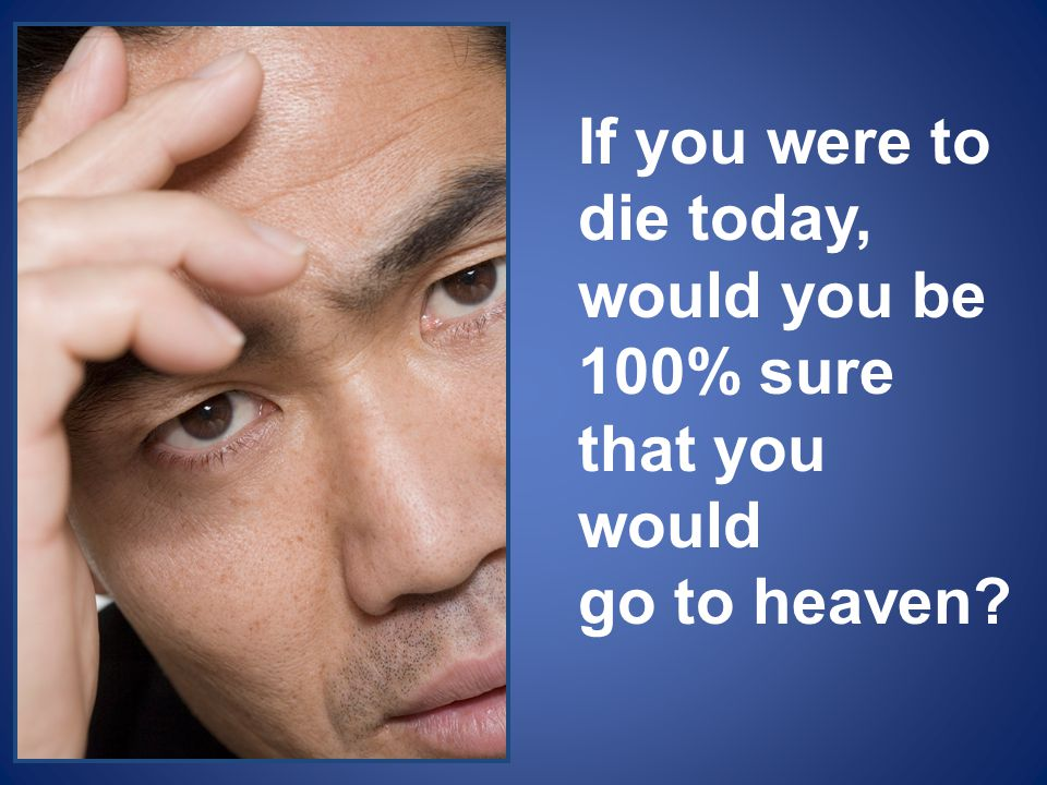 If you were to die today, would you be 100% sure that you would go to heaven