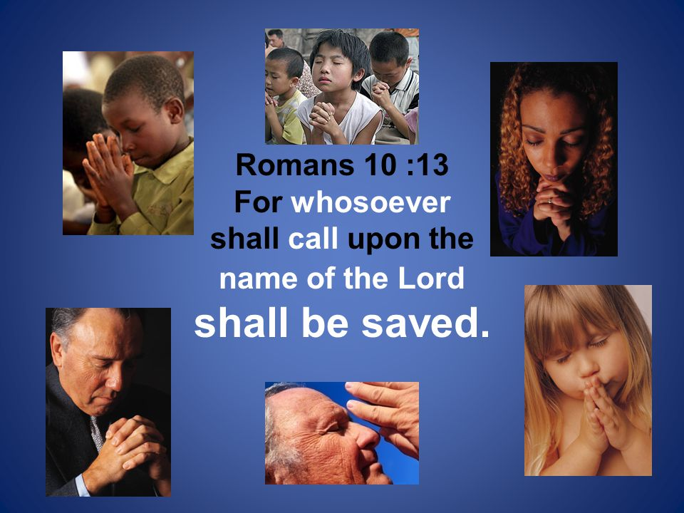 Romans 10 :13 For whosoever shall call upon the name of the Lord shall be saved.