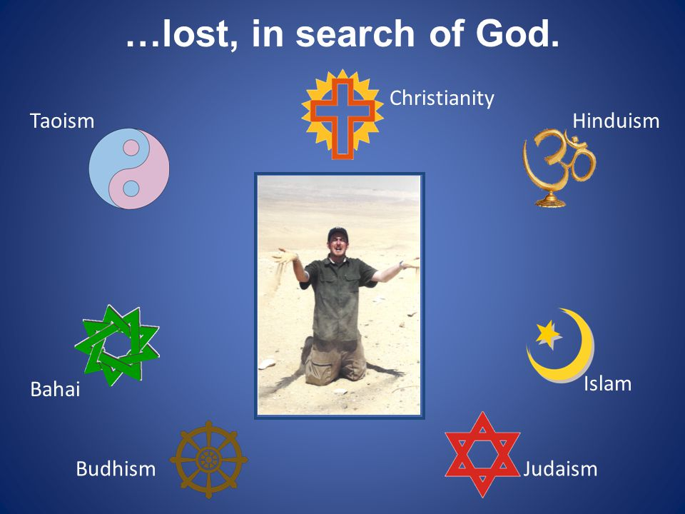 …lost, in search of God. Christianity Taoism Hinduism Islam Bahai