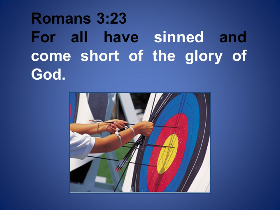 Romans 3:23 For all have sinned and come short of the glory of God.