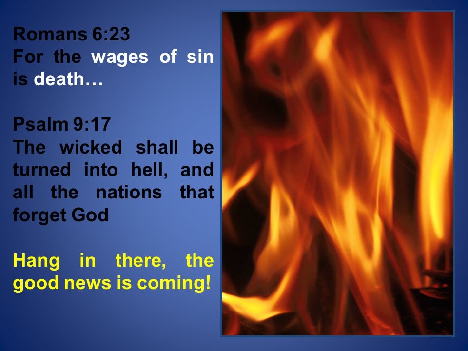 Romans 6:23 For the wages of sin is death… Psalm 9:17. The wicked shall be turned into hell, and all the nations that forget God.