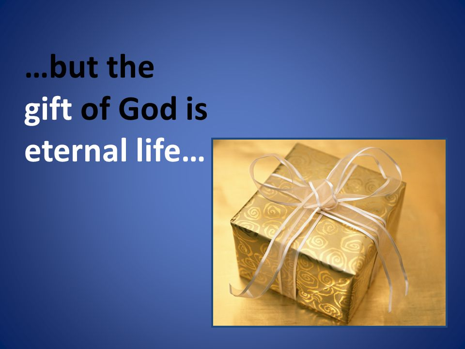 …but the gift of God is eternal life…
