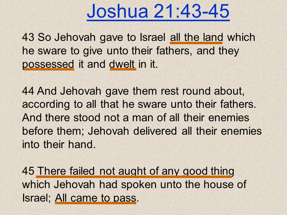 Joshua 21:43-45 43 So Jehovah gave to Israel all the land which he sware to give unto their fathers, and they possessed it and dwelt in it.