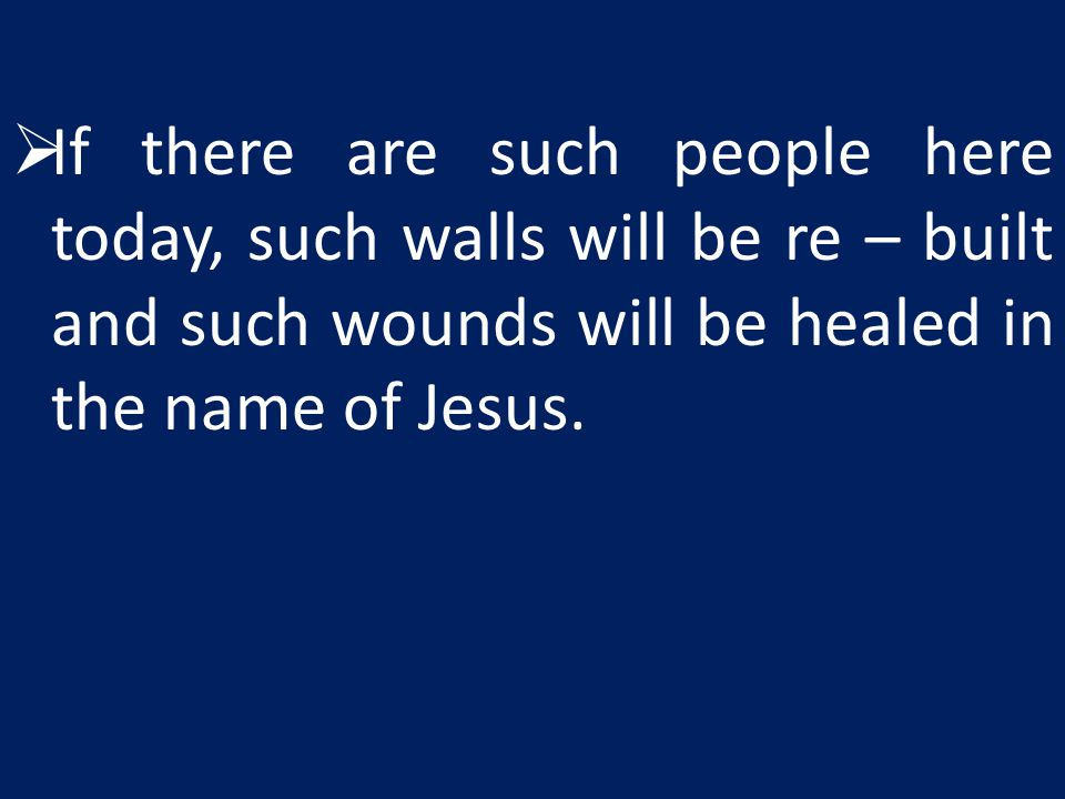 If there are such people here today, such walls will be re – built and such wounds will be healed in the name of Jesus.