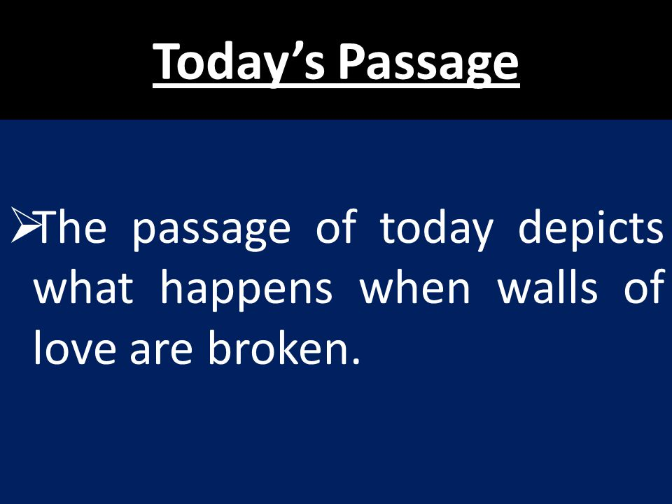 Today's Passage The passage of today depicts what happens when walls of love are broken.